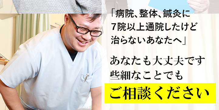 「病院、整体、鍼灸に7院以上通院したけど治らないあなたへ」あなたも大丈夫です 些細なことでもご相談ください